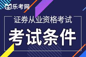 2020年上海证券业从业资格考试报名条件是什么?
